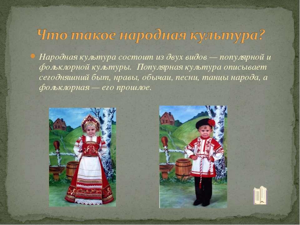 Народная культура состоит из двух видов — популярной и фольклорной культуры. ...
