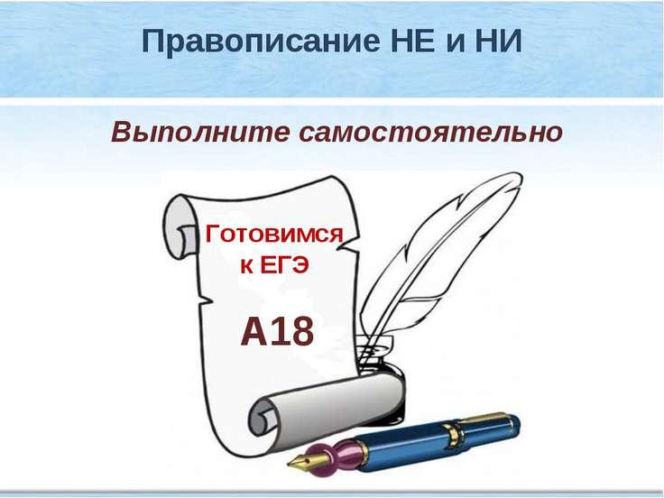 Готовимся к ЕГЭ А18 Выполните самостоятельно Правописание НЕ и НИ