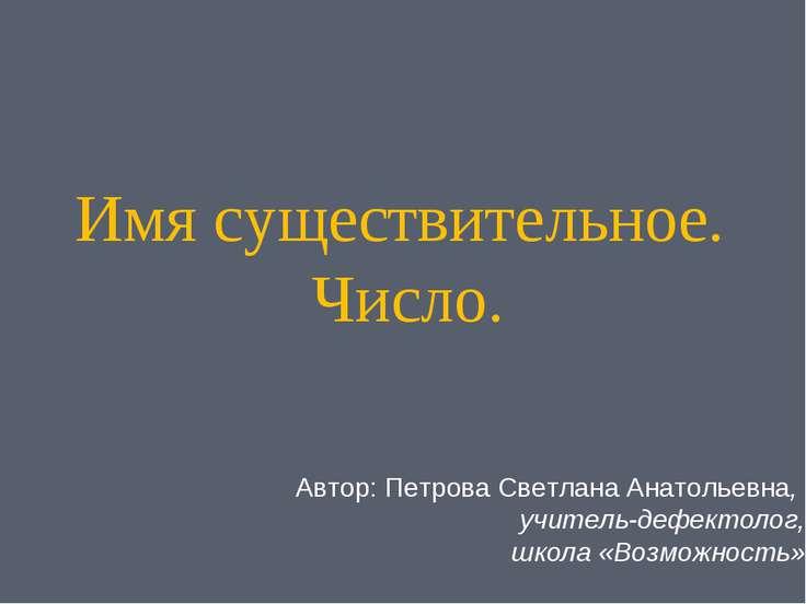Имя существительное. Число. Автор: Петрова Светлана Анатольевна, учитель-дефе...
