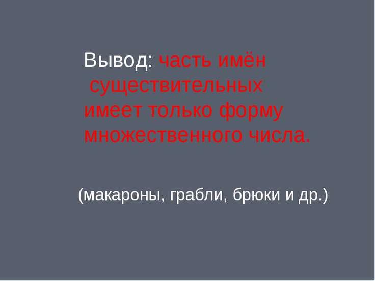 Вывод: часть имён существительных имеет только форму множественного числа. (м...