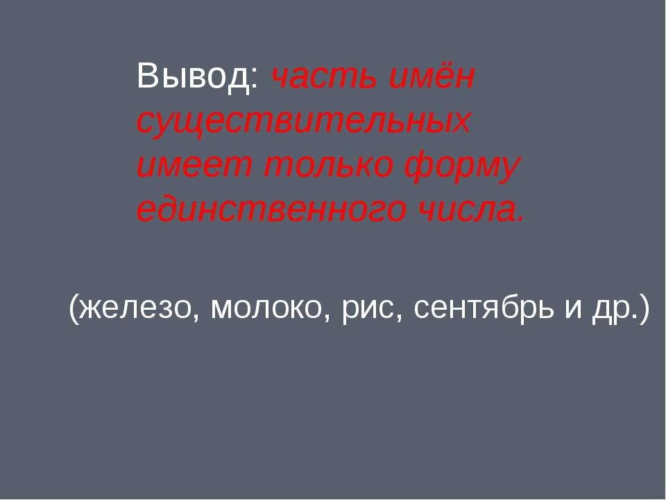 Вывод: часть имён существительных имеет только форму единственного числа. (же...