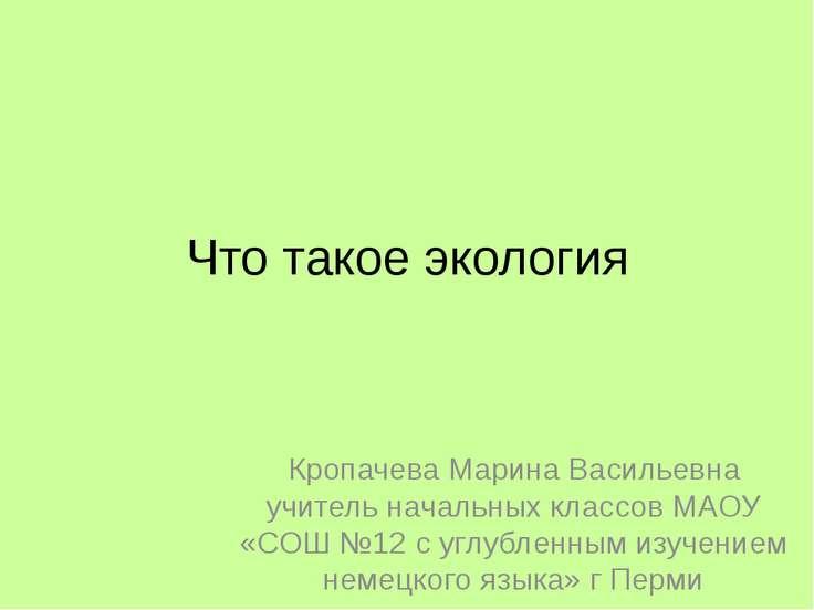Что такое экология Кропачева Марина Васильевна учитель начальных классов МАОУ...