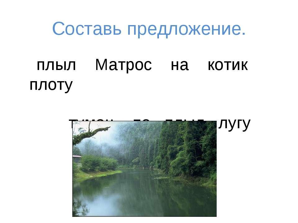 Составь предложение. плыл Матрос на котик плоту туман по плыл лугу