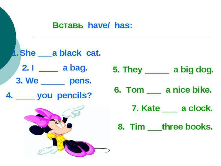 Вставь have/ has: She ___a black cat. 2. I ____ a bag. 3. We _____ pens. 4. _...