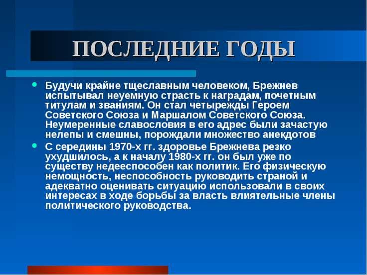 ПОСЛЕДНИЕ ГОДЫ Будучи крайне тщеславным человеком, Брежнев испытывал неуемную...