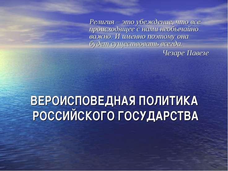 ВЕРОИСПОВЕДНАЯ ПОЛИТИКА РОССИЙСКОГО ГОСУДАРСТВА Религия – это убеждение, что ...