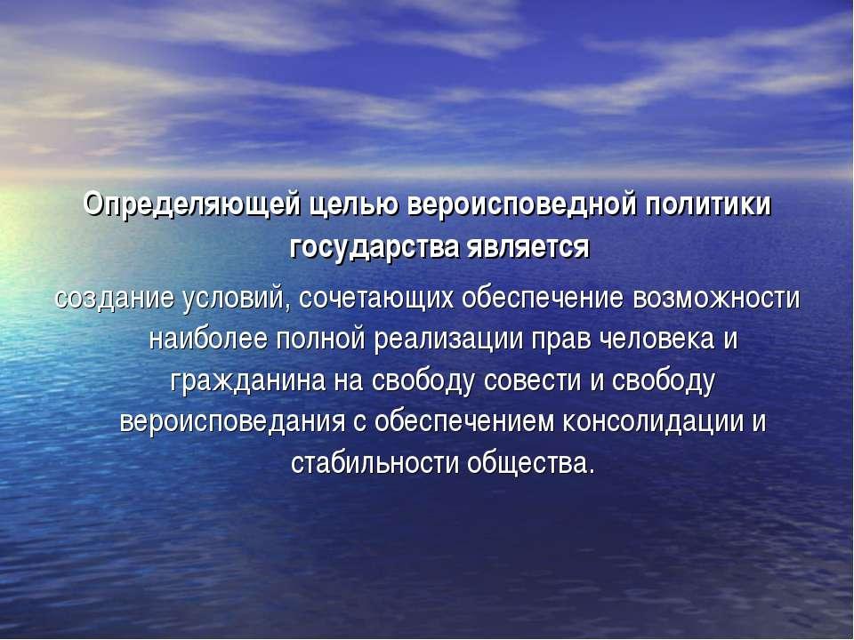 Определяющей целью вероисповедной политики государства является создание усло...