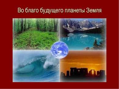 Во благо будущего планеты Земля