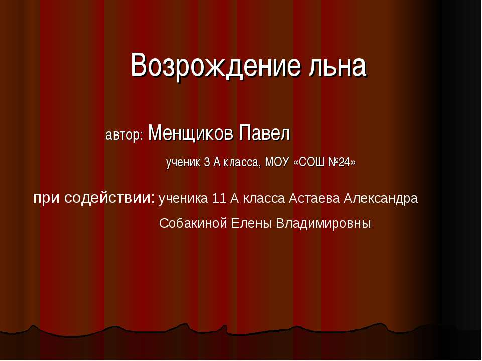 Возрождение льна автор: Менщиков Павел ученик 3 А класса, МОУ «СОШ №24» при с...