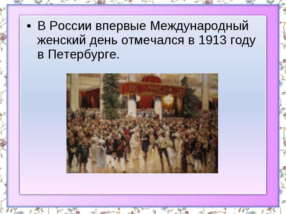 В России впервые Международный женский день отмечался в 1913 году в Петербурге.