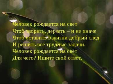 Человек рождается на свет Чтоб творить, дерзать – и не иначе Чтоб оставить в ...