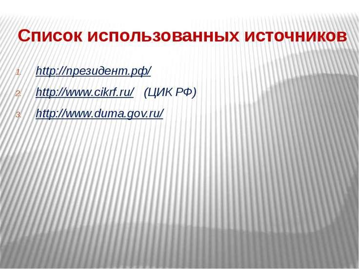 Список использованных источников http://президент.рф/ http://www.cikrf.ru/ (Ц...