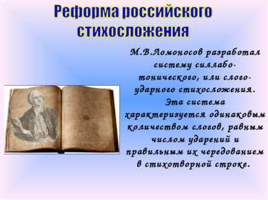 М.В.Ломоносов разработал систему силлабо-тонического, или слого-ударного стих...