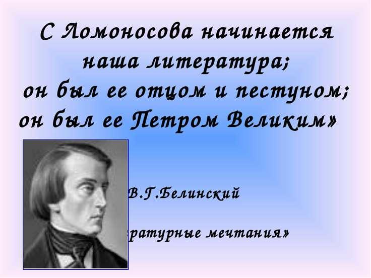 С Ломоносова начинается наша литература; он был ее отцом и пестуном; он был е...