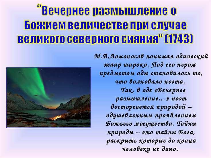 М.В.Ломоносов понимал одический жанр широко. Под его пером предметом оды стан...