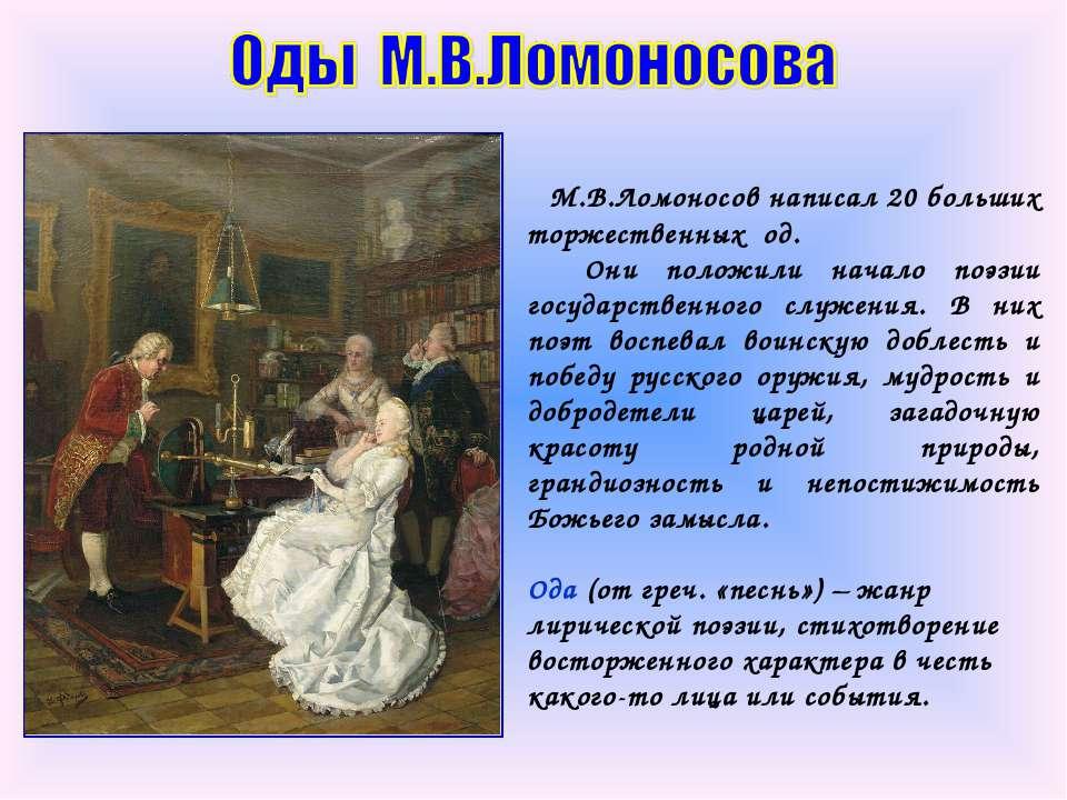 М.В.Ломоносов написал 20 больших торжественных од. Они положили начало поэзии...