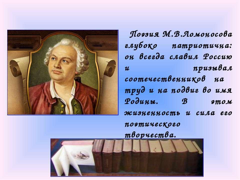 Поэзия М.В.Ломоносова глубоко патриотична: он всегда славил Россию и призывал...