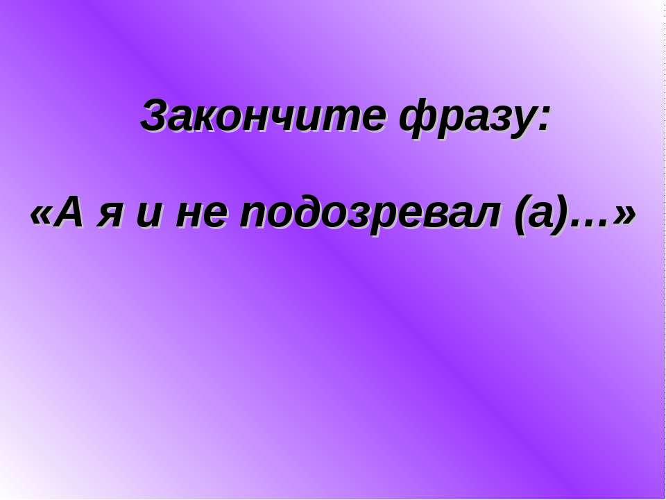 «А я и не подозревал (а)…» Закончите фразу: