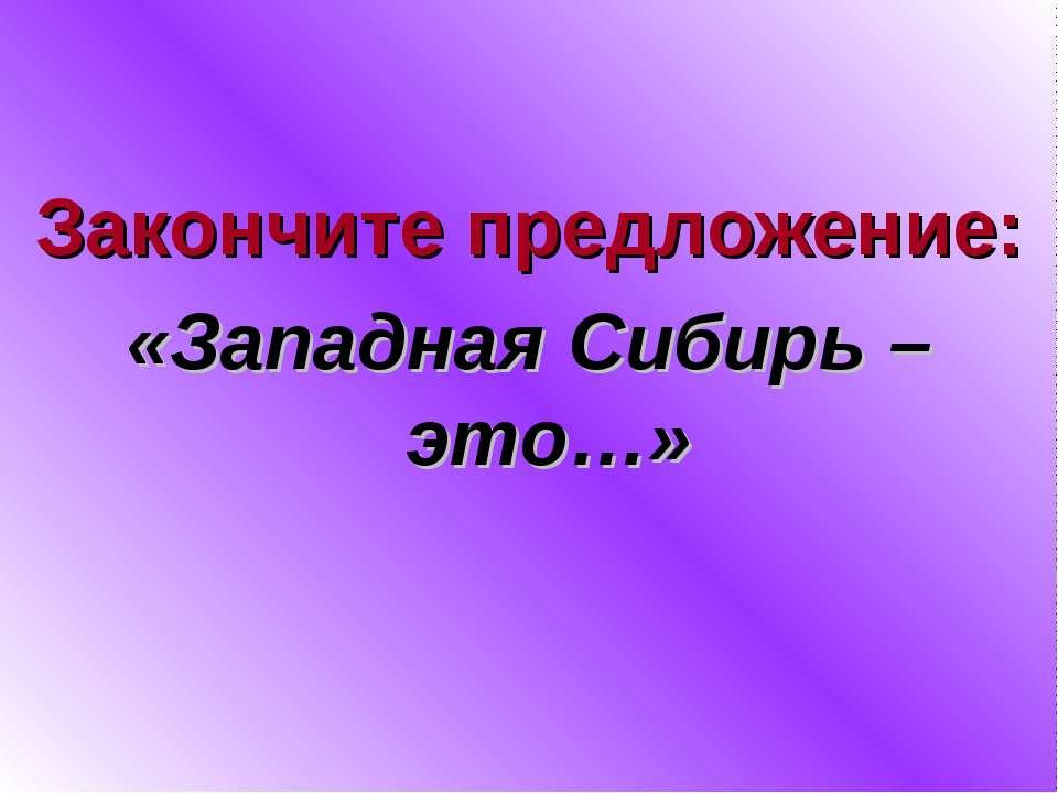Закончите предложение: «Западная Сибирь – это…»