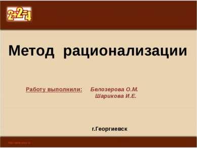 Метод рационализации Работу выполнили: Белозерова О.М. Шарикова И.Е. г.Георги...
