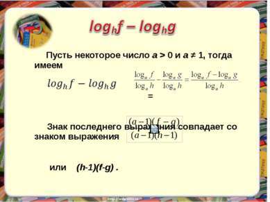 Пусть некоторое число а > 0 и а ≠ 1, тогда имеем = Знак последнего выражения ...