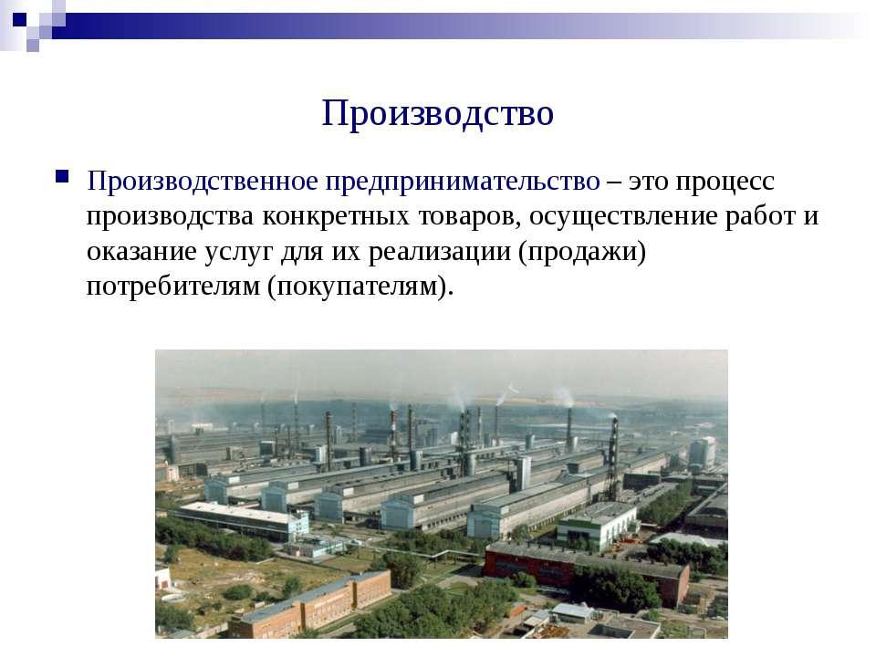 Производство Производственное предпринимательство – это процесс производства ...