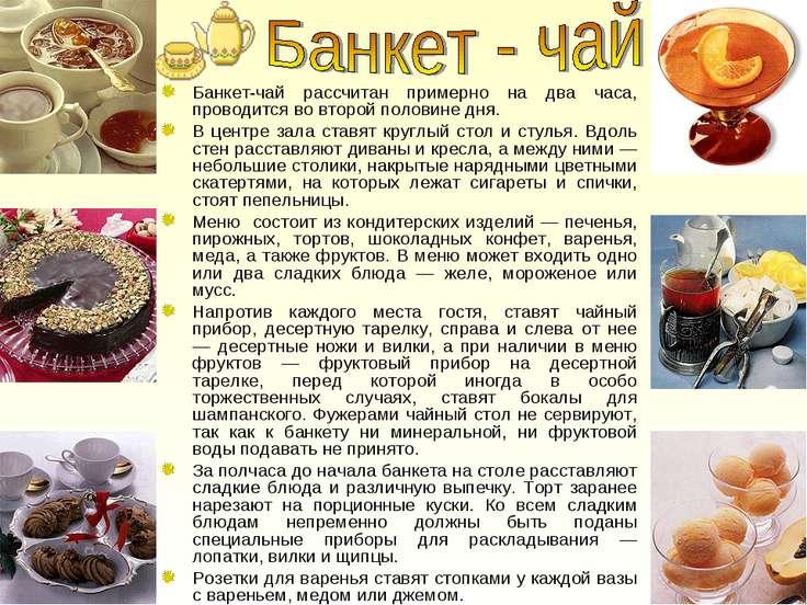 Банкет-чай рассчитан примерно на два часа, проводится во второй половине дня....
