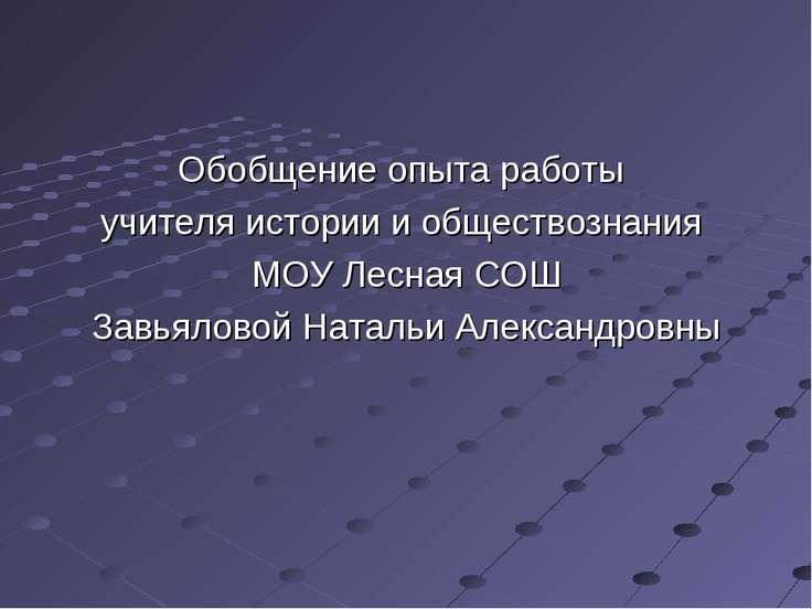 Обобщение опыта работы учителя истории и обществознания МОУ Лесная СОШ Завьял...