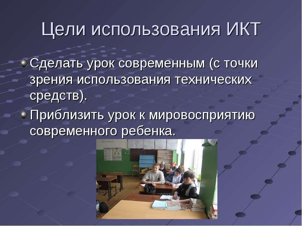 Цели использования ИКТ Сделать урок современным (с точки зрения использования...