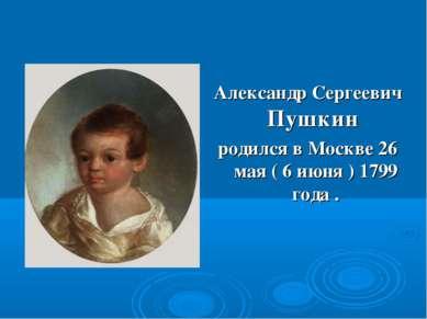 Александр Сергеевич Пушкин родился в Москве 26 мая ( 6 июня ) 1799 года .