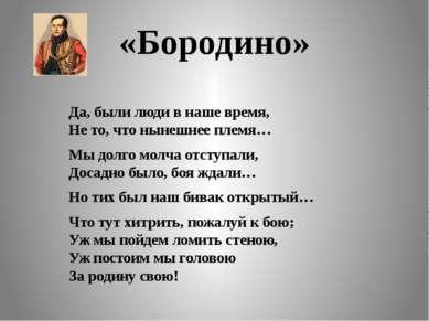 «Бородино» Да, были люди в наше время, Не то, что нынешнее племя… Мы долго мо...