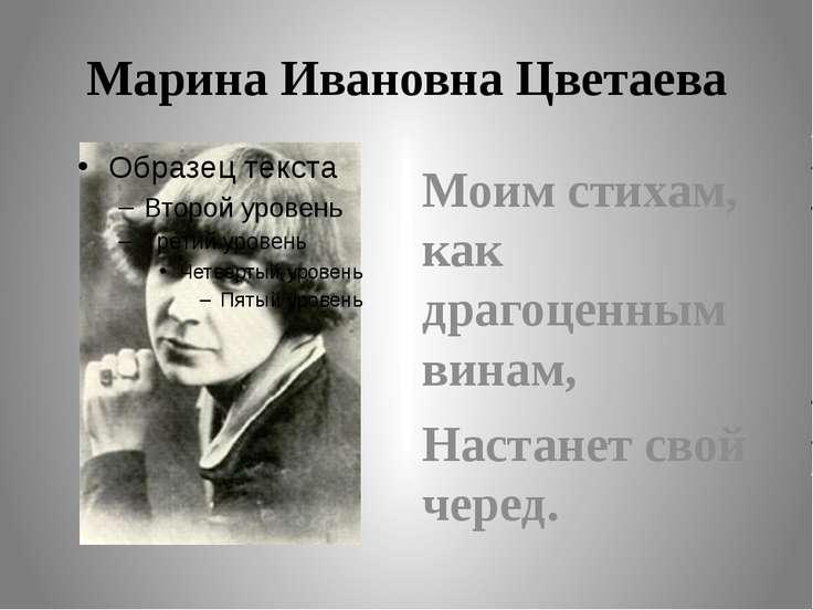 Марина Ивановна Цветаева Моим стихам, как драгоценным винам, Настанет свой че...