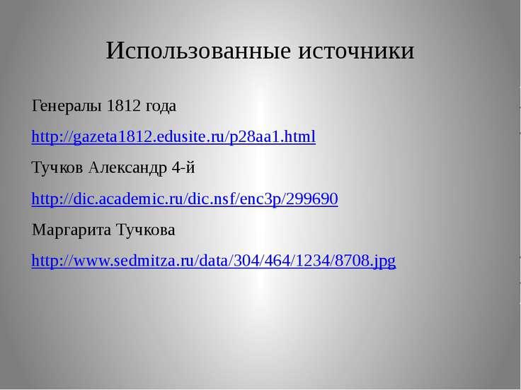 Использованные источники Генералы 1812 года http://gazeta1812.edusite.ru/p28a...