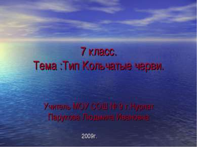 7 класс. Тема :Тип Кольчатые черви. Учитель МОУ СОШ № 9 г.Нурлат Парукова Люд...