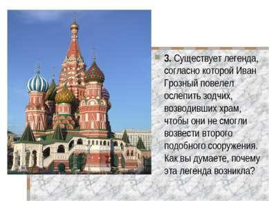 3. Существует легенда, согласно которой Иван Грозный повелел ослепить зодчих,...