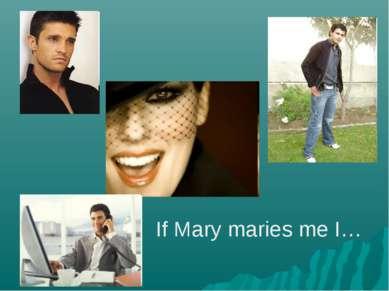 If Mary maries me I…