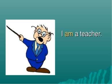 I am a teacher.