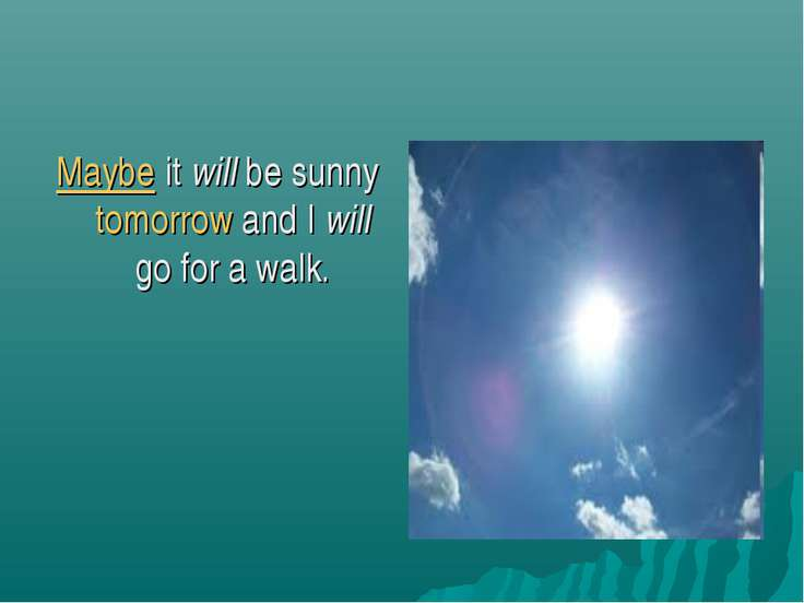 Maybe it will be sunny tomorrow and I will go for a walk.