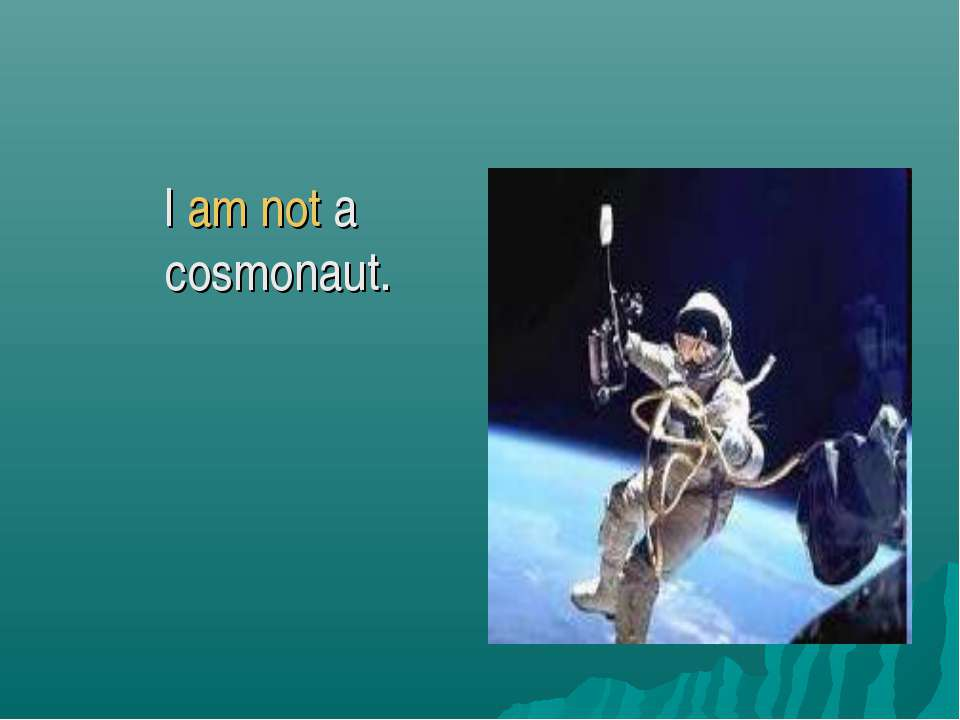 I am not a cosmonaut.