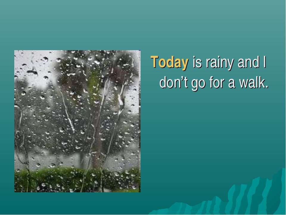 Today is rainy and I don't go for a walk.