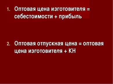 Оптовая цена изготовителя = себестоимости + прибыль Оптовая отпускная цена = ...