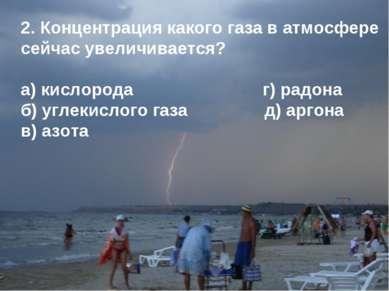 2. Концентрация какого газа в атмосфере сейчас увеличивается? а) кислорода г)...
