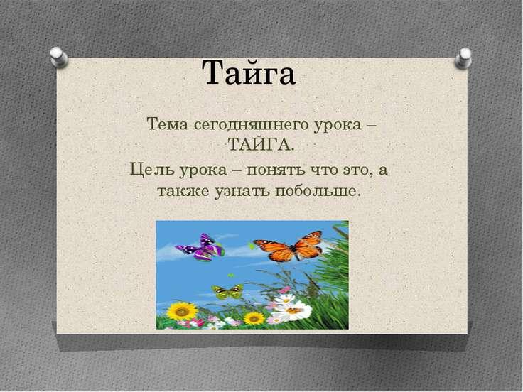 Тайга Тема сегодняшнего урока – ТАЙГА. Цель урока – понять что это, а также у...