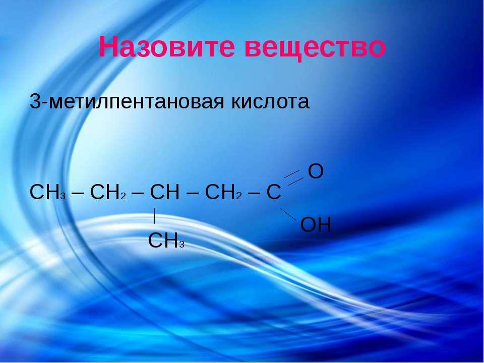 Назовите вещество 3-метилпентановая кислота СH3 – СH2 – СH – СH2 – С О ОН СН3