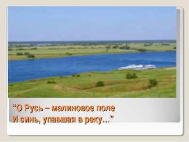 """""""О Русь – малиновое поле И синь, упавшая в реку…"""""""