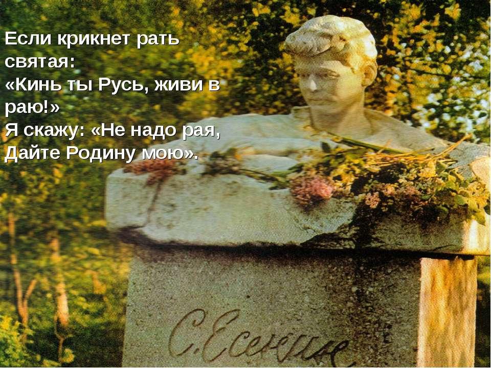 Если крикнет рать святая: «Кинь ты Русь, живи в раю!» Я скажу: «Не надо рая, ...