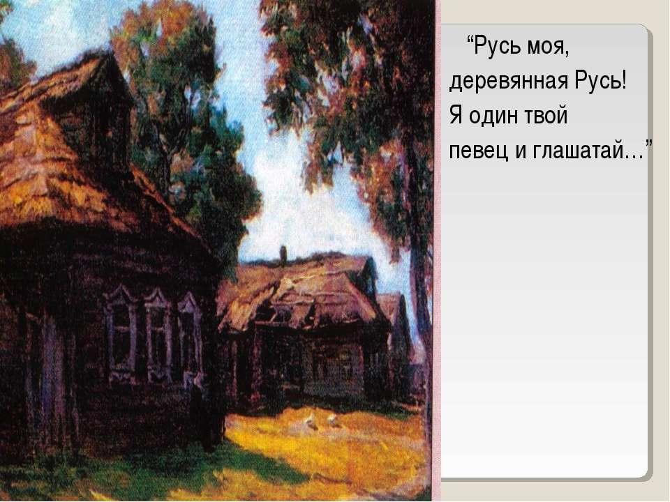 """""""Русь моя, деревянная Русь! Я один твой певец и глашатай…"""""""