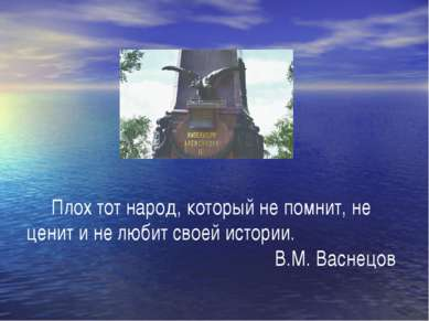 Плох тот народ, который не помнит, не ценит и не любит своей истории. В.М. Ва...