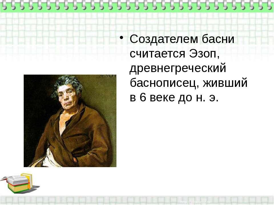 Создателем басни считается Эзоп, древнегреческий баснописец, живший в 6 веке ...