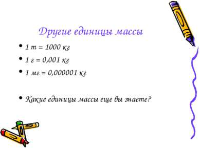 Другие единицы массы 1 т = 1000 кг 1 г = 0,001 кг 1 мг = 0,000001 кг Какие ед...